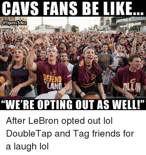 """Be Like, Cavs, and Friends: CAVS FANS BE LIKE  OSports jokes  CAV  DEFEND  """"WE'RE OPTING OUT AS WELL! After LeBron opted out lol DoubleTap and Tag friends for a laugh lol"""