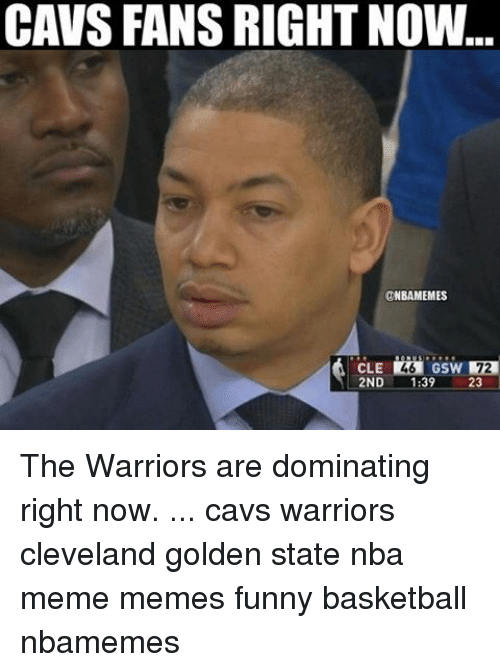 Basketball, Cavs, and Memes: CAVS FANS RIGHT NOW  @NBAMEMES  2ND  39  23 The Warriors are dominating right now. ... cavs warriors cleveland golden state nba meme memes funny basketball nbamemes