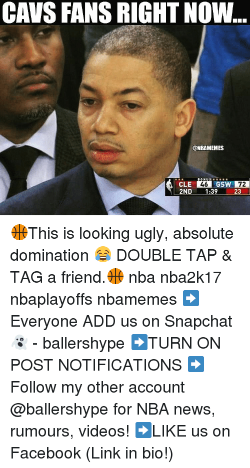 cavs fan: CAVS FANS RIGHT NOW..  @NBAMEMES  DION US  46 GSW  CLE  23  2ND  1:39 🏀This is looking ugly, absolute domination 😂 DOUBLE TAP & TAG a friend.🏀 nba nba2k17 nbaplayoffs nbamemes ➡Everyone ADD us on Snapchat 👻 - ballershype ➡TURN ON POST NOTIFICATIONS ➡Follow my other account @ballershype for NBA news, rumours, videos! ➡LIKE us on Facebook (Link in bio!)