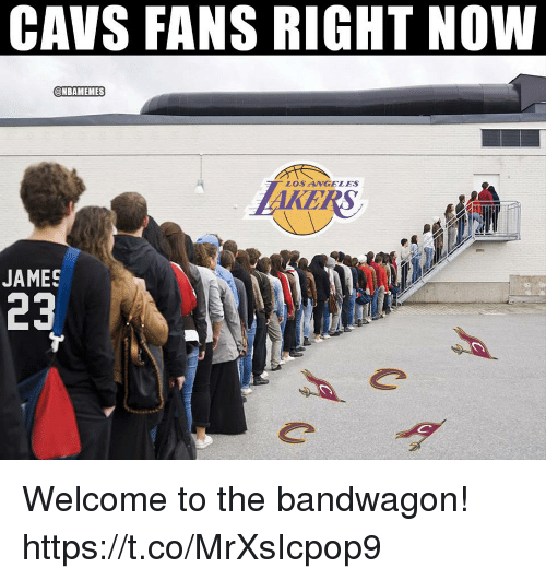Cavs, Memes, and 🤖: CAVS FANS RIGHT NOW  @NBAMEMES  LOSNGELES  JAMES  23 Welcome to the bandwagon! https://t.co/MrXsIcpop9