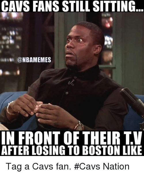 cavs fan: CAVS FANS STILL SITTING  @NBAMEMES  IN FRONT OF THEIR TV  AFTERLOSING TO BOSTON LIKE Tag a Cavs fan. #Cavs Nation