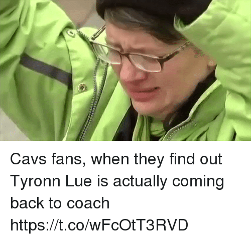 Tyronn Lue: Cavs fans, when they find out Tyronn Lue is actually coming back to coach https://t.co/wFcOtT3RVD