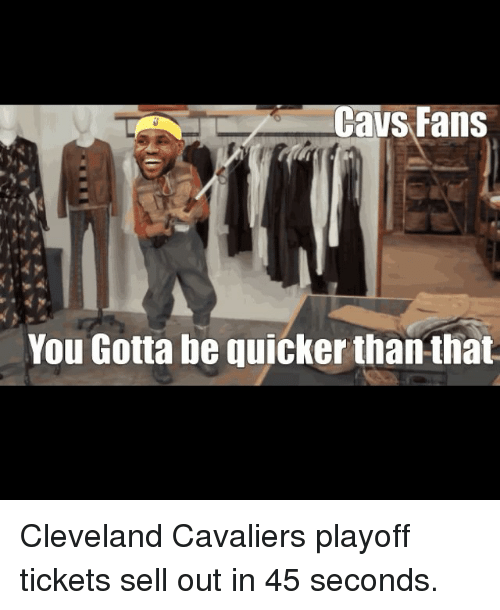 cavs fan: Cavs Fans  You Gotta be quicker than that Cleveland Cavaliers playoff tickets sell out in 45 seconds.