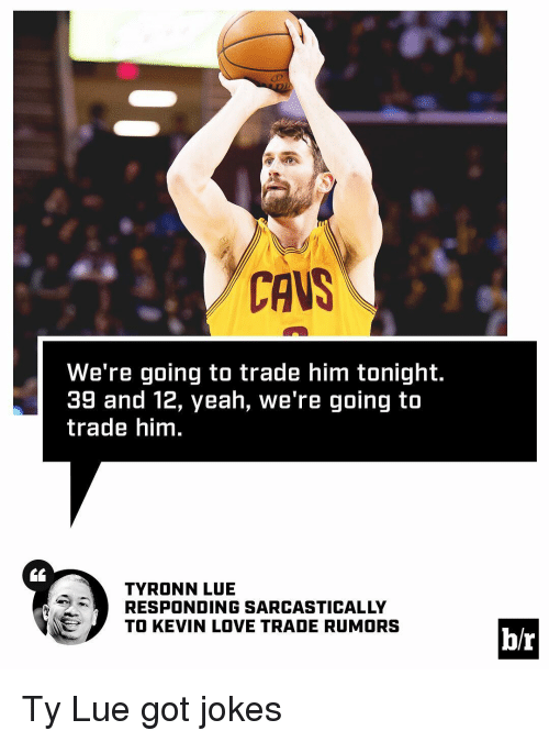 Tyronn Lue: CAVS  We're going to trade him tonight.  39 and 12, yeah, we're going to  trade him.  TYRONN LUE  RESPONDING SARCASTICALLY  TO KEVIN LOVE TRADE RUMORS  b/r Ty Lue got jokes