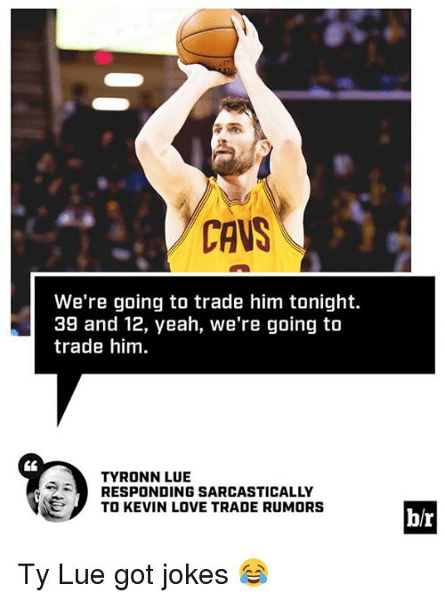 Tyronn Lue: CAVS  We're going to trade him tonight.  39 and 12, yeah, we're going to  trade him  CE  TYRONN LUE  RESPONDING SARCASTICALLY  TO KEVIN LOVE TRADE RUMORS  b/r Ty Lue got jokes 😂