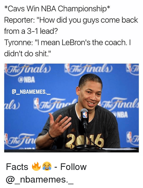 """3 1 Lead: *Cavs Win NBA Championship*  Reporter: """"How did you guys come back  from a 3-1 lead?  Tyronne: """"l mean LeBron's the coach. I  didn't do shit.""""  NBA  @_ABAMEMES.ㅡ  na  NBA Facts 🔥😂 - Follow @_nbamemes._"""