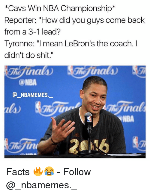 """3 1 Lead: *Cavs Win NBA Championship*  Reporter: """"How did you guys come back  from a 3-1 lead?  Tyronne: I mean LeBron's the coach. I  didn't do shit.""""  ca-NBA  G_NBAMEMES._  la)  NBA Facts 🔥😂 - Follow @_nbamemes._"""