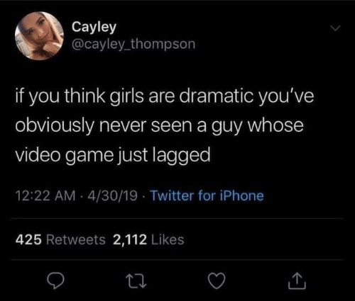 whose: Cayley  @cayley_thompson  if you think girls are dramatic you've  obviously never seen a guy whose  video game just lagged  12:22 AM - 4/30/19 · Twitter for iPhone  425 Retweets 2,112 Likes