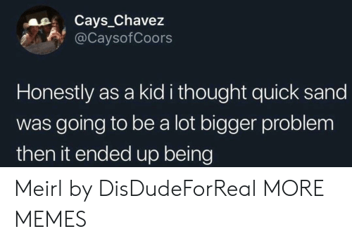 chavez: Cays_Chavez  @CaysofCoors  Honestly as a kid i thought quick sand  was going to be a lot bigger problem  then it ended up being Meirl by DisDudeForReal MORE MEMES