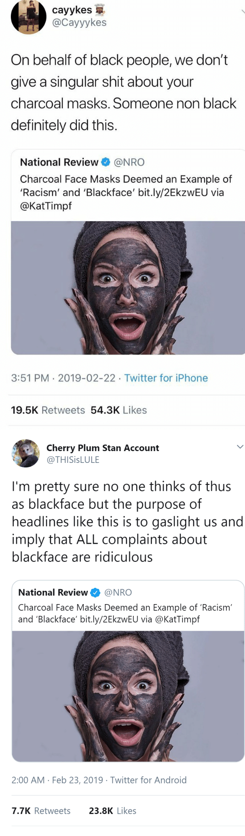 Android, Definitely, and Iphone: cayykes  @Cayyykes  On behalf of black people, we don't  give a singular shit about your  charcoal masks. Someone non black  definitely did this.  National Review@NRO  Charcoal Face Masks Deemed an Example of  'Racism' and 'Blackface' bit.ly/2EkzwEU via  @KatTimpf  3:51 PM 2019-02-22 Twitter for iPhone  19.5K Retweets 54.3K Likes   Cherry Plum Stan Account  @THISİSLULE  I'm pretty sure no one thinks of thus  as blackface but the purpose of  headlines like this is to gaslight us and  imply that ALL complaints about  blackface are ridiculous  National Review@NRO  Charcoal Face Masks Deemed an Example of 'Racism  and 'Blackface' bit.ly/2EkzwEU via @KatTimpf  2:00 AM Feb 23, 2019 Twitter for Android  7.7K Retweets  23.8K Likes