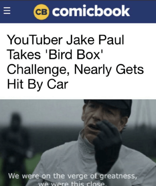 On the Verge, Jake Paul, and Youtuber: CB COmicbook  YouTuber Jake Paul  Takes 'Bird Box'  Challenge, Nearly Gets  Hit By Car  We were on the verge of greatness,  we were this close  I
