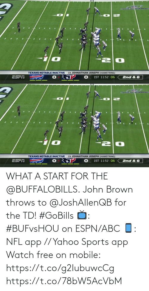 Texans: CB JOHNATHAN JOSEPH (HAMSTRING)  TEXANS NOTABLE INACTIVE  1ST 11:52 06  2nd & 6   CB JOHNATHAN JOSEPH (HAMSTRING)  TEXANS NOTABLE INACTIVE  ESPN  1ST 11:52 | 06  2nd & 6 WHAT A START FOR THE @BUFFALOBILLS.  John Brown throws to @JoshAllenQB for the TD! #GoBills  📺: #BUFvsHOU on ESPN/ABC 📱: NFL app // Yahoo Sports app Watch free on mobile: https://t.co/g2IubuwcCg https://t.co/78bW5AcVbM