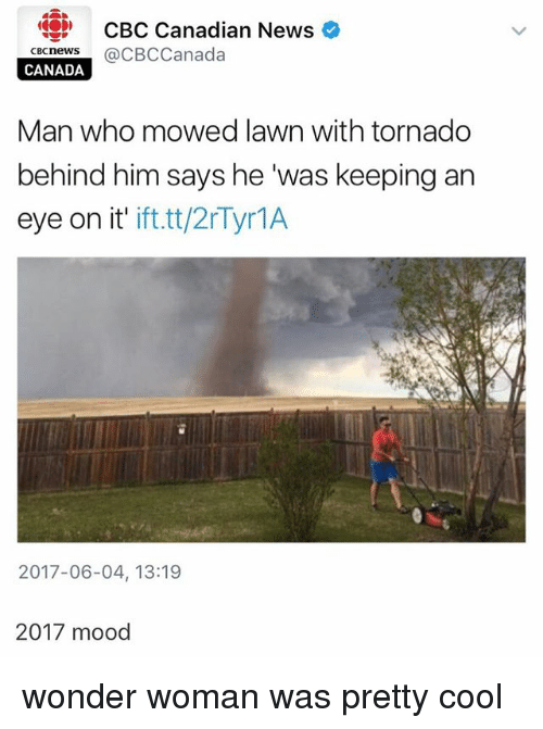 """Memes, Mood, and News: CBC Canadian News  CBCneWS  @CBCCanada  CANADA  Man who mowed lawn with tornado  behind him says he """"was keeping an  eye on it'  ift.tt/2r Tyr1A  2017-06-04, 13:19  2017 mood wonder woman was pretty cool"""