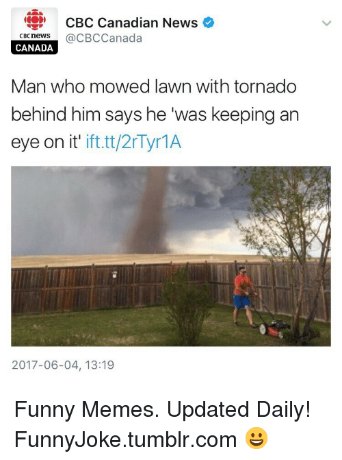 Funny, Memes, and News: CBC Canadian News  cecnews@CBCCanada  CANADA  Man who mowed lawn with tornado  behind him says he was keeping an  eye on it' ift.tt/2rTyr1A  2017-06-04, 13:19 Funny Memes. Updated Daily! ⇢ FunnyJoke.tumblr.com 😀