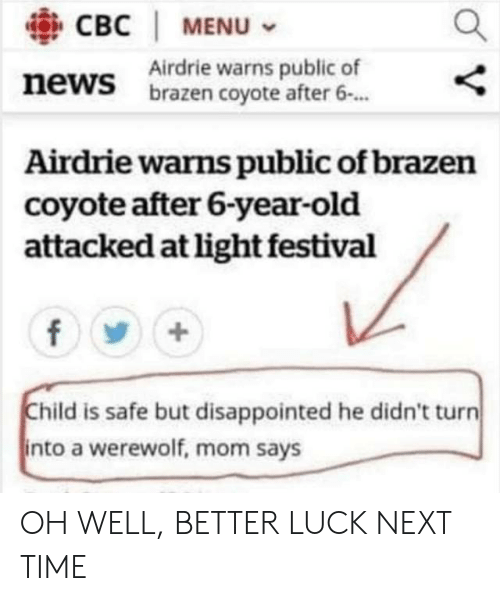 werewolf: CBC | MENU  Airdrie warns public of  brazen coyote after 6.  news  Airdrie warns public of brazen  coyote after 6-year-old  attacked at light festival  Child is safe but disappointed he didn't turn  into a werewolf, mom says OH WELL, BETTER LUCK NEXT TIME