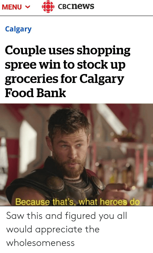 food bank: CBCnews  MENU  Calgary  Couple uses shopping  spree win to stock up  groceries for Calgary  Food Bank  Because that's, what heroes do Saw this and figured you all would appreciate the wholesomeness