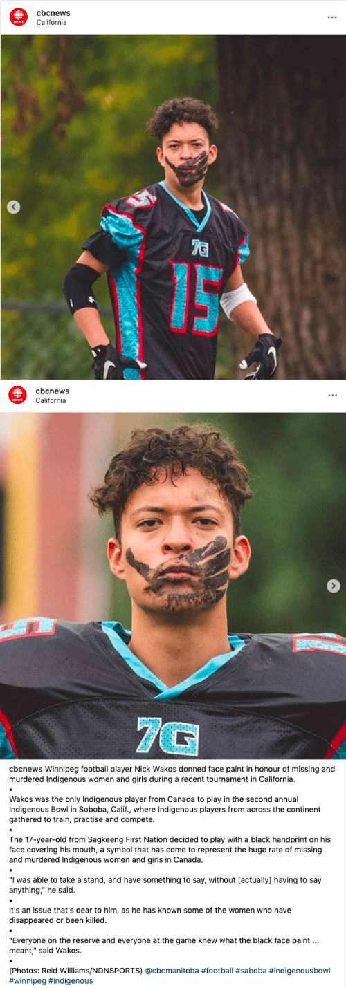 "His Mouth: cbcnews  t.  California  news  7C   cbcnews  California  news  7G   cbcnews Winnipeg football player Nick Wakos donned face paint in honour of missing and  murdered Indigenous women and girls during a recent tournament in California.  Wakos was the only Indigenous player from Canada to play in the second annual  Indigenous Bowl in Soboba, Calif., where Indigenous players from across the continent  gathered to train, practise and compete.  The 17-year-old from Sagkeeng First Nation decided to play with a black handprint on his  face covering his mouth, a symbol that has come to represent the huge rate of missing  and murdered Indigenous women and girls in Canada.  ""I was able to take a stand, and have something to say, without [actually] having to say  anything,"" he said.  It's an issue that's dear to him, as he has known some of the women who have  disappeared or been killed.  ""Everyone on the reserve and everyone at the game knew what the black face paint  meant,"" said Wakos.  (Photos: Reid Williams/NDNSPORTS) @cbcmanitoba"