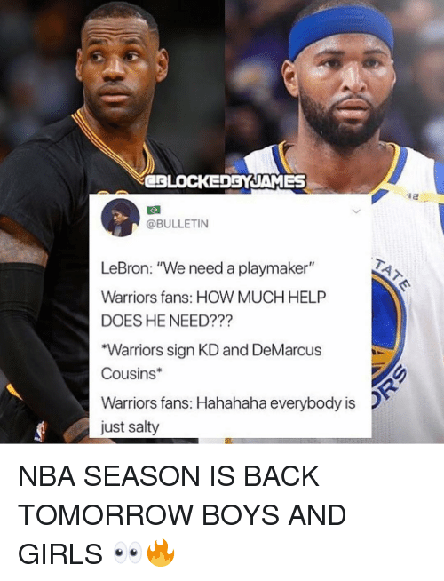 "DeMarcus Cousins: CBLOCEDBYJAMES  @BULLETIN  LeBron: ""We need a playmaker""  Warriors fans: HOW MUCH HELP  DOES HE NEED???  ""Warriors sign KD and DeMarcus  Cousins  Warriors fans: Hahahaha everybody is  just salty NBA SEASON IS BACK TOMORROW BOYS AND GIRLS 👀🔥"