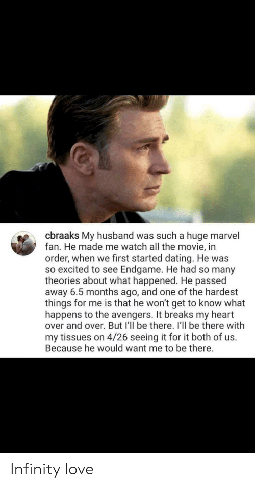 Dating, Love, and Avengers: cbraaks My husband was such a huge marvel  fan. He made me watch all the movie, in  order, when we first started dating. He was  so excited to see Endgame. He had so many  theories about what happened. He passed  away 6.5 months ago, and one of the hardest  things for me is that he won't get to know what  happens to the avengers. It breaks my heart  over and over. But I'll be there. I'll be there with  my tissues on 4/26 seeing it for it both of us.  Because he would want me to be there. Infinity love