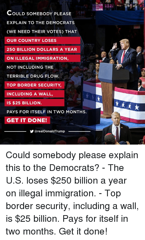 Cbs, Immigration, and Drug: cBS  COULD SOMEBODY PLEASE  EXPLAIN TO THE DEMOCRATS  (WE NEED THEIR VOTES) THAT  OUR COUNTRY LOSES  250 BILLION DOLLARS A YEAR  ON ILLEGAL IMMIGRATION,  NOT INCLUDING THE  TERRIBLE DRUG FLOW  TOP BORDER SECURITY  INCLUDING A WALL,  IS $25 BILLION  PAYS FOR ITSELF IN TWO MONTHS.  GET IT DONE!  @realDonaldTrump Could somebody please explain this to the Democrats?  - The U.S. loses $250 billion a year on illegal immigration.  - Top border security, including a wall, is $25 billion.   Pays for itself in two months. Get it done!