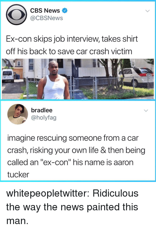 "Job Interview, Life, and News: CBS News  @CBSNews  Ex-con skips job interview, takes shirt  off his back to save car crash victim  bradlee  @holyfag  imagine rescuing someone from a car  crash, risking your own life & then being  called an ""ex-con"" his name is aaron  tucker whitepeopletwitter:  Ridiculous the way the news painted this man."