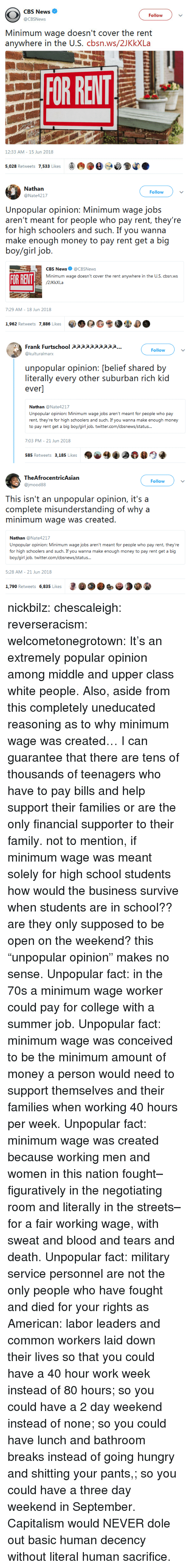 "College, Family, and Hungry: CBS News  @CBSNews  Follow  Minimum wage doesn't cover the rent  anywhere in the U.S. cbsn.ws/2JKkXLa  OR RELT  12:33 AM - 15 Jun 2018  5,028 Retweets 7,533 Likes   Nathan  @Nate4217  Follow  Unpopular opinion: Minimum wage jobs  aren'i rncai for people who pay reni, they're  for high schoolers and such. If you wanna  boy/girl job.  CBS News@CBSNews  Minimum wage doesn't cover the rent anywhere in the U.S. cbsn.ws  FOR RENT  7:29 AM- 18 Jun 2018  1,962 Retweets 7,886 Likes  0 G  ザ  .   Frank Furtschool apppaaaapp...  @kulturalmarx  Follow  unpopular opinion: [belief shared by  literally every other suburban rich kid  ever]  Nathan @Nate4217  Unpopular opinion: Minimum wage jobs aren't meant for people who pay  rent, they're for high schoolers and such. If you wanna make enough money  nt get a big boy/girl job  7:03 PM- 21 Jun 2018  585 Retweets 3,185 Likes   TheAfrocentricAsian  @jmood88  Follow  This isn't an unpopular opinion, it's a  complete misunderstanding of why a  minimum wage was created.  Nathan @Nate4217  Unpopular opinion: Minimum wage jobs aren't meant for people who pay rent, they're  for high schoolers and such. If you wanna make enough money to pay rent get a big  boy/girl job. twitter.com/cbsnews/status  5:28 AM- 21 Jun 2018  1,790 Retweets 6,835 Likes nickbilz:  chescaleigh:   reverseracism:  welcometonegrotown: It's an extremely popular opinion among middle and upper class white people. Also, aside from this completely uneducated reasoning as to why minimum wage was created…  I can guarantee that there are tens of thousands of teenagers who have to pay bills and help support their families or are the only financial supporter to their family.    not to mention, if minimum wage was meant solely for high school students how would the business survive when students are in school??  are they only supposed to be open on the weekend? this ""unpopular opinion"" makes no sense.    Unpopular fact: in the 70s a minimum wage worker could pay for college with a summer job.  Unpopular fact: minimum wage was conceived to be the minimum amount of money a person would need to support themselves and their families when working 40 hours per week. Unpopular fact: minimum wage was created because working men and women in this nation fought–figuratively in the negotiating room and literally in the streets–for a fair working wage, with sweat and blood and tears and death.  Unpopular fact: military service personnel are not the only people who have fought and died for your rights as American: labor leaders and common workers laid down their lives so that you could have a 40 hour work week instead of 80 hours; so you could have a 2 day weekend instead of none; so you could have lunch and bathroom breaks instead of going hungry and shitting your pants,; so you could have a three day weekend in September. Capitalism would NEVER dole out basic human decency without literal human sacrifice."