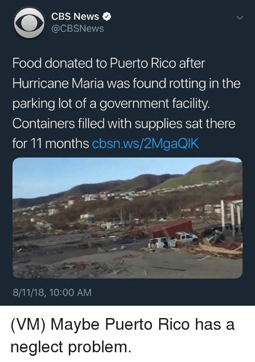 Puerto Rico: CBS News  @CBSNews  Food donated to Puerto Rico after  Hurricane Maria was found rotting in the  parking lot of a government facility.  Containers filled with supplies sat there  for 11 months cbsn.ws/2MgaQlK  8/11/18, 10:00 AM (VM) Maybe Puerto Rico has a neglect problem.