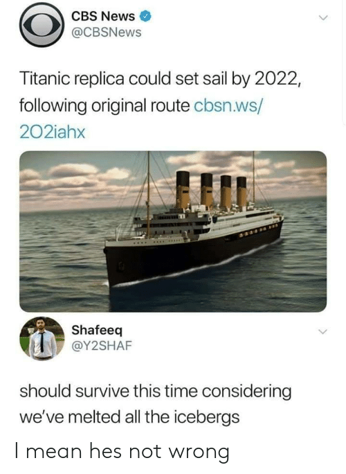 News, Titanic, and Cbs: CBS News  @CBSNews  Titanic replica could set sail by 2022,  following original route cbsn.ws/  202iahx  Shafeeq  @Y2SHAF  should survive this time considering  we've melted all the icebergs I mean hes not wrong