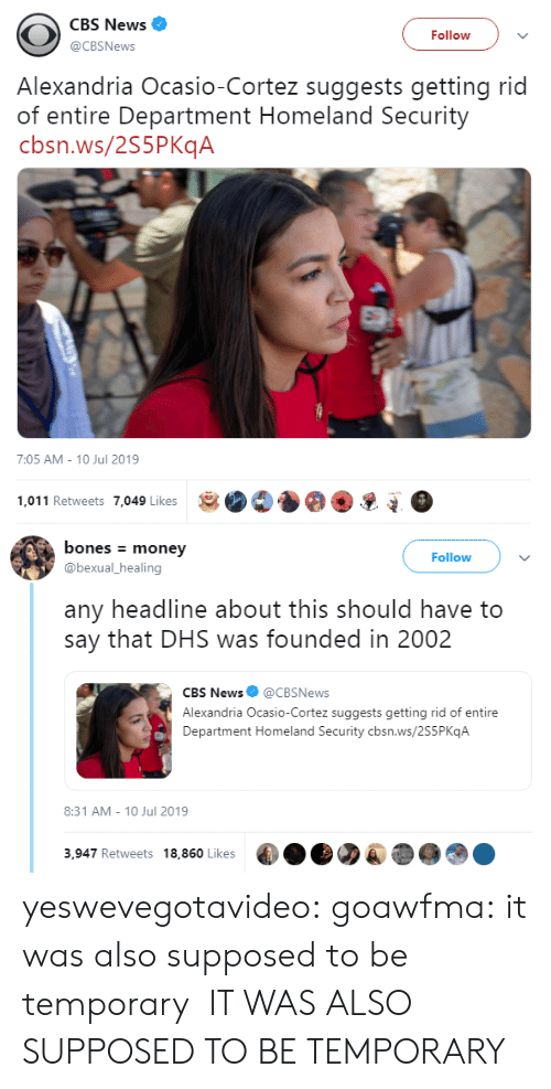 Homeland: CBS News  Follow  @CBSNews  Alexandria Ocasio-Cortez suggests getting rid  of entire Department Homeland Security  cbsn.ws/2S5PKqA  7:05 AM - 10 Jul 2019  1,011 Retweets 7,049 Likes   bones money  Follow  @bexual_healing  any headline about this should have to  say that DHS was founded in 2002  CBS News@CBSNews  Alexandria Ocasio-Cortez suggests getting rid of entire  Department Homeland Security cbsn.ws/2S5P KqA  8:31 AM 10 Jul 2019  3,947 Retweets 18,860 Likes yeswevegotavideo:  goawfma: it was also supposed to be temporary  IT WAS ALSO SUPPOSED TO BE TEMPORARY