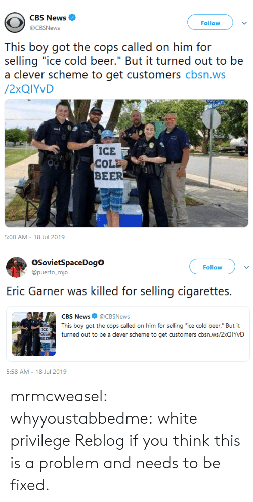 """Cole: CBS News  Follow  @CBSNews  This boy got the cops called on him for  selling """"ice cold beer."""" But it turned out to be  a clever scheme to get customers cbsn.ws  /2XQIYVD  ICE  COLE  BEER  5:00 AM - 18 Jul 2019   SovietSpaceDog  @puerto_rojo  Follow  selling cigarettes  Eric Garner was killed for  CBS News @CBSNews  This boy got the cops called on him for selling """"ice cold beer."""" But it  ICE  COLD  BEER  turned out to be a clever scheme to get customers cbsn.ws/2XQIYVD  5:58 AM 18 Jul 2019 mrmcweasel:  whyyoustabbedme: white privilege  Reblog if you think this is a problem and needs to be fixed."""