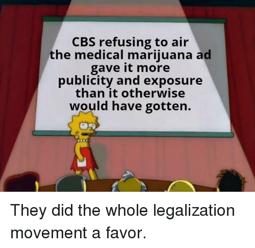 Cbs, Marijuana, and Medical Marijuana: CBS refusing to air  the medical marijuana ad  gave it more  publicity and exposure  than it otherwise  would have gotten. They did the whole legalization movement a favor.