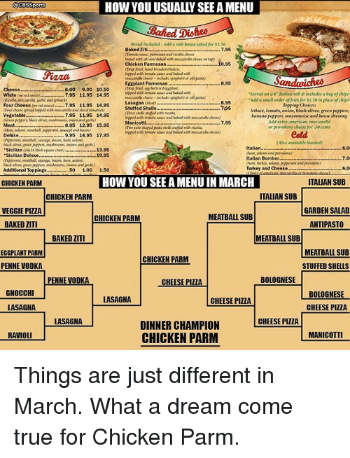 """eggplant: @CBS Sports  Bread inchidof-add a side howe salad for 50  Baked Ziti  7.95  Chicken Pamesan 0,95  tomato end with  Eggplant Parmesan  8.95  Cheese  ..................600 9.00 10.50  Servadon 8 Italian roll includes bag of chips  White (nord Rawa)  7.95 11.95 14.95  Lasagna AMar)  8,95  Four  7.95 11.95 14.95  Topping Choices:  Stuffed Shells  ...795  lettuce, tomato, onion, black olives greenpeppers  7.95 11.95 14.95  banana Peppers mayonnaise and  Vegetable,  house dressing  Add extra american, mozzarella  7.95  8.95 12.95 Manicotti.......  15.95  Meat  or provolone cheese for 50 cents  9.95 14.95 17.95  Deluxe  meattal, sausage, bacon, ham, salami,  Also available toasted)  Italian,  6.0  Sicilian Maware crwt)  13.95  """"Sicilian Deluxe.  19.95  7.0  Italian Bomber  Turkey and Cheese......  Additional Toppings  50  1.00  1.50  HOW YOU SEE A MENU IN MARCH  ITALIAN SUB  CHICKEN PARM  ITALIAN SUB  CHICKEN PARM  GARDEN SALAD  VEGGIE PIZZA  MEATBALL SUB  CHICKEN PARM  BAKED ZITI  ANTIPASTO  BAKED LITI  MEATBALL SUB  MEATBALL SUB  EGGPLANT PARM  CHICKEN PARM  STUFFED SHELLS  PENNE VODKA  BOLOGNESE  PENNE VODKA  CHEESE PIZZA  GNOCCHI  BOLOGNESE  LASAGNA  CHEESE PIZZA  LASAGNA  CHEESE PIZZA  LASAGNA  CHEESE PIZZA  DINNER CHAMPION  MANICOTTI  RAVIOLI  CHICKEN PARM Things are just different in March. What a dream come true for Chicken Parm."""