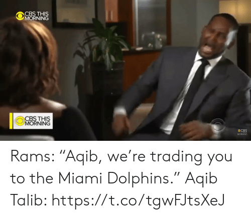 "Miami Dolphins: CBS THIS  MORNING  CBS THIS  MORNING  CBS  MORNING Rams: ""Aqib, we're trading you to the Miami Dolphins.""   Aqib Talib: https://t.co/tgwFJtsXeJ"