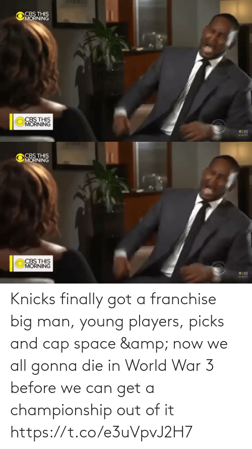 Out Of It: CBS THIS  MORNING  CBS THIS  MORNING  SCBS   CBS THIS  MORNING  CBS THIS  MORNING  ECBS Knicks finally got a franchise big man, young players, picks and cap space & now we all gonna die in World War 3 before we can get a championship out of it    https://t.co/e3uVpvJ2H7