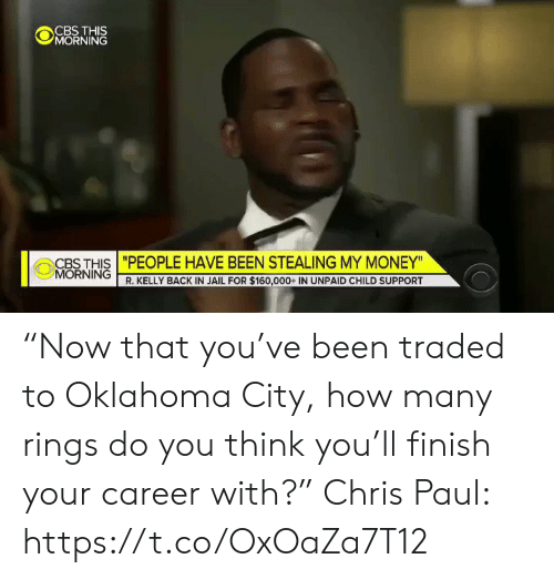 "Child Support, Chris Paul, and Jail: CBS THIS  MORNING  CBS THIS ""PEOPLE HAVE BEEN STEALING MY MONEY""  MORNING R. KELLY BACK IN JAIL FOR $160,000+ IN UNPAID CHILD SUPPORT ""Now that you've been traded to Oklahoma City, how many rings do you think you'll finish your career with?""  Chris Paul: https://t.co/OxOaZa7T12"