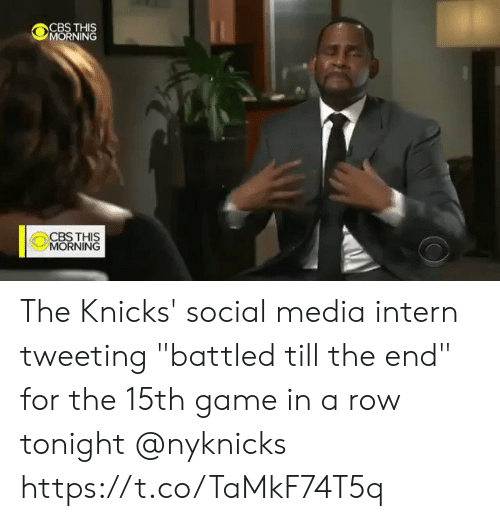 "Row: CBS THIS  MORNING  CBSTHIS  MORNING The Knicks' social media intern tweeting ""battled till the end"" for the 15th game in a row tonight @nyknicks  https://t.co/TaMkF74T5q"