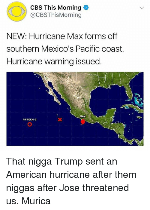 Cbs, American, and Hurricane: CBS This Morning  @CBSThisMorning  NEW: Hurricane Max forms off  southern Mexico's Pacific coast.  Hurricane warning issued  MAX  FIFTEEN-E That nigga Trump sent an American hurricane after them niggas after Jose threatened us. Murica