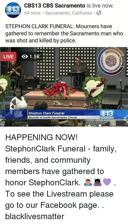 Black Lives Matter, Church, and Community: CBS13 CBS Sacramento is live now  54 mins Sacramento, California  13  STEPHON CLARK FUNERAL: Mourners have  gathered to remember the Sacramento man who  as shot and killed by police  LIVE  Stephon Clark Funeral  Bayside of South Sacramento Church  O13 HAPPENING NOW! StephonClark Funeral - family, friends, and community members have gathered to honor StephonClark. 🙇🏽♂️🙇🏿♀️💜 . To see the Livestream please go to our Facebook page. . blacklivesmatter