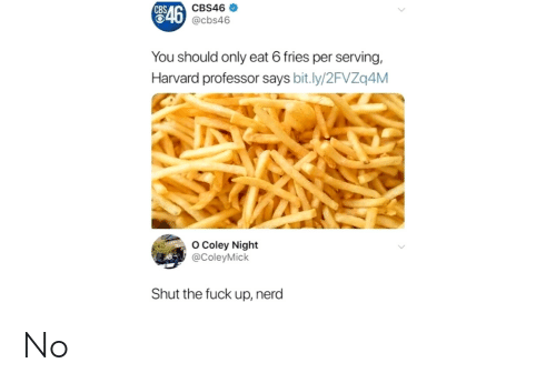 Nerd, Cbs, and Fuck: CBS46  546  CBS  @cbs46  You should only eat 6 fries per serving,  Harvard professor says bit.ly/2FVZq4M  o Coley Night  @ColeyMick  Shut the fuck up, nerd No