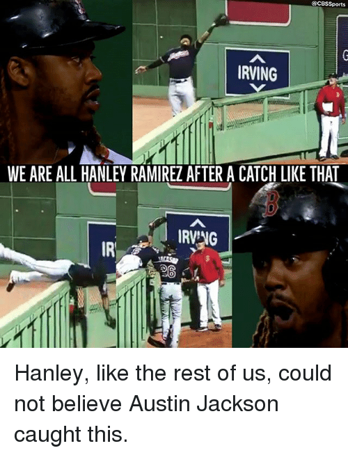 Cbssports: @CBSSports  RVING  WE ARE ALL HANLEY RAMIREZ AFTER A CATCH LIKE THAT  IRVNG  IR  SO Hanley, like the rest of us, could not believe Austin Jackson caught this.