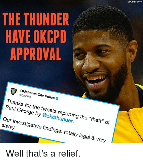 """Cbssports: @CBSSports  THE THUNDER  HAVE OKCPD  APPROVAL  Oklahoma City Police .  @OKCPD  Thanks for the tweets reporting the """"theft"""" of  Paul George by @okcthunder.  Our investigative findings: totally legal & very  savvy. Well that's a relief."""