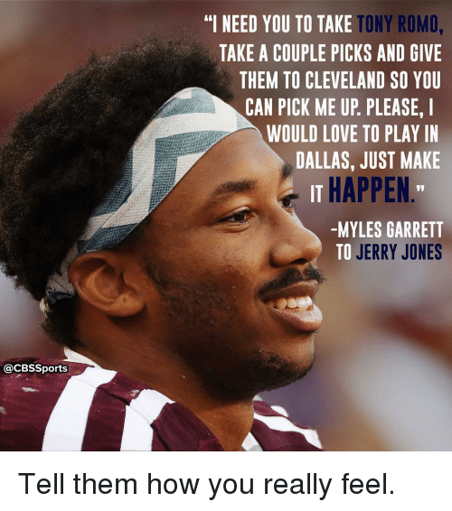 "Memes, Tony Romo, and Cbssports: @CBSSports  TONY ROMO,  ""I NEED YOU TO TAKE  TAKE A COUPLE PICKS AND GIVE  THEM TO CLEVELAND SO YOU  CAN PICK ME UP PLEASE. I  WOULD LOVE TO PLAY IN  DALLAS, JUST MAKE  IT HAPPEN  -MYLES GARRETT  TO JERRY JONES Tell them how you really feel."