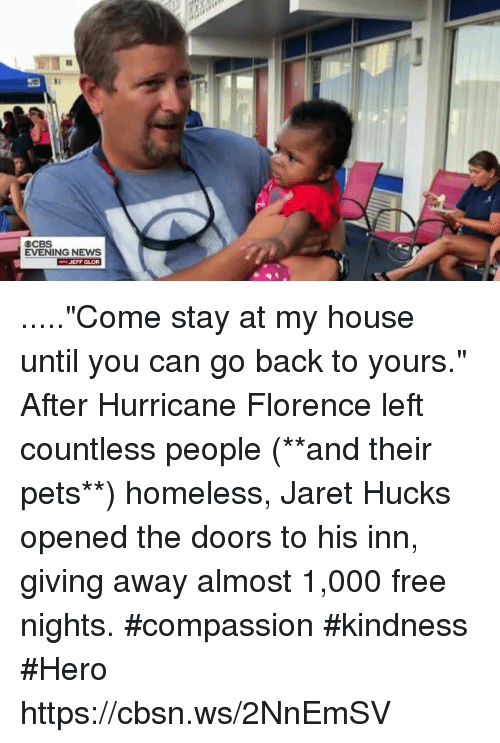 "Homeless, Memes, and My House: CCBS  EVENING NEWs  JEFF GLOR .....""Come stay at my house until you can go back to yours."" After Hurricane Florence left countless people (**and their pets**) homeless, Jaret Hucks opened the doors to his inn, giving away almost 1,000 free nights. #compassion #kindness #Hero https://cbsn.ws/2NnEmSV"