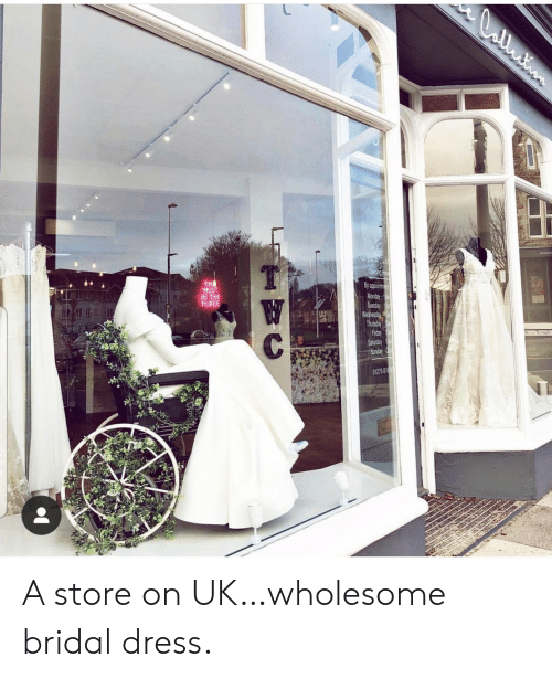 Wednesday: CCntion  Opening Ho  TH  MUST  BE THE  PLACE  By appoirtme  Monday  Tuesday  Wednesday  Thursday  Friday  Saturday  Sunday  W  C  01275 818 A store on UK…wholesome bridal dress.