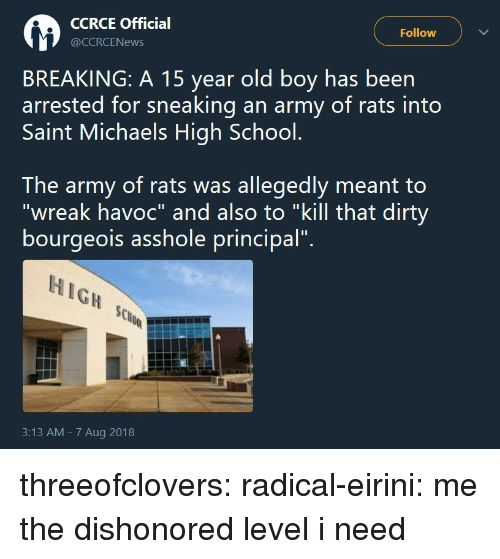 """Michaels: CCRCE Official  @CCRCENews  Follow  BREAKING: A 15 year old boy has been  arrested for sneaking an army of rats into  Saint Michaels High School.  The army of rats was allegedly meant to  """"wreak havoc"""" and also to """"kill that dirty  bourgeois asshole principal"""".  HIGH SCo  3:13 AM - 7 Aug 2018 threeofclovers:  radical-eirini: me the dishonored level i need"""