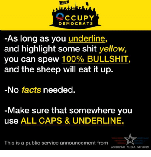 moderator: CCUPY  DEMOCRATS  As long as you  underline,  and highlight some shit  yellow,  you can spew 100% BULLSHIT  and the sheep will eat it up.  No facts needed.  Make sure that somewhere you  use ALL CAPS & UNDERLINE.  This is a public service announcement from  MODERATE MEDIA NEWORK