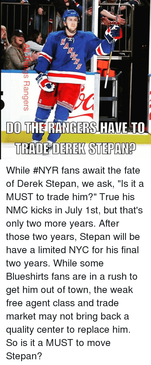 "nmc: CD  DO THERANGERSHAVE TO  TRADE DEREK STEPAND While #NYR fans await the fate of Derek Stepan, we ask, ""Is it a MUST to trade him?"" True his NMC kicks in July 1st, but that's only two more years. After those two years, Stepan will be have a limited NYC for his final two years. While some Blueshirts fans are in a rush to get him out of town, the weak free agent class and trade market may not bring back a quality center to replace him. So is it a MUST to move Stepan?"