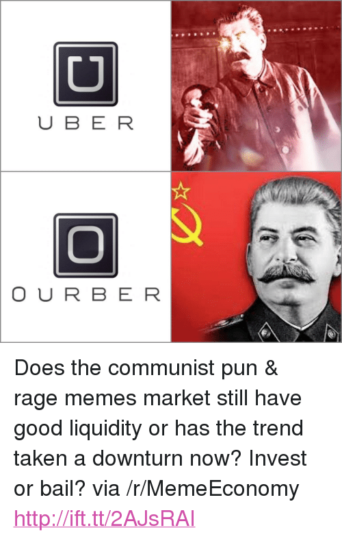 """Memes, Taken, and Good: CD  U BE R  O UR BER <p>Does the communist pun &amp; rage memes market still have good liquidity or has the trend taken a downturn now? Invest or bail? via /r/MemeEconomy <a href=""""http://ift.tt/2AJsRAI"""">http://ift.tt/2AJsRAI</a></p>"""