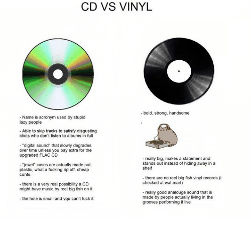 "Dank, Fucking, and Lazy: CD VS VINYL  bold, strong, handsome  Name is acronym used by stupid  lazy people  Able to skip tracks to satisfy disgusting  idiots who don't listen to albums in full  ""digital sound"" that slowly degrades  over time unless you pay extra for the  upgraded FLAC CD  really big, makes a statement and  stands out instead of hiding away in a  ""jewel"" cases are actually made out  shelf  plastic, what a fucking rip off. cheap  cunts.  there are no reel big fish vinyl records (i  checked at wal-mart  there is a very real possibility a CD  might have music by reel big fish on it  really good analouge sound that is  made by people actually living in the  the hole is small and you can't fuck it  grooves performing it live"