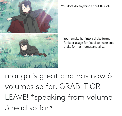 volumes: cda.PL  You dont do anythinga bout this loli  You remake her into a drake forma  for later usage for Poepl to make cute  drake format memes and alike. manga is great and has now 6 volumes so far. GRAB IT OR LEAVE! *speaking from volume 3 read so far*